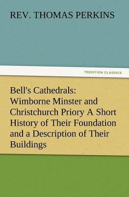 Bells Cathedrals: Wimborne Minster and Christchurch Priory a Short History of Their Foundation and a Description of Their Buildings